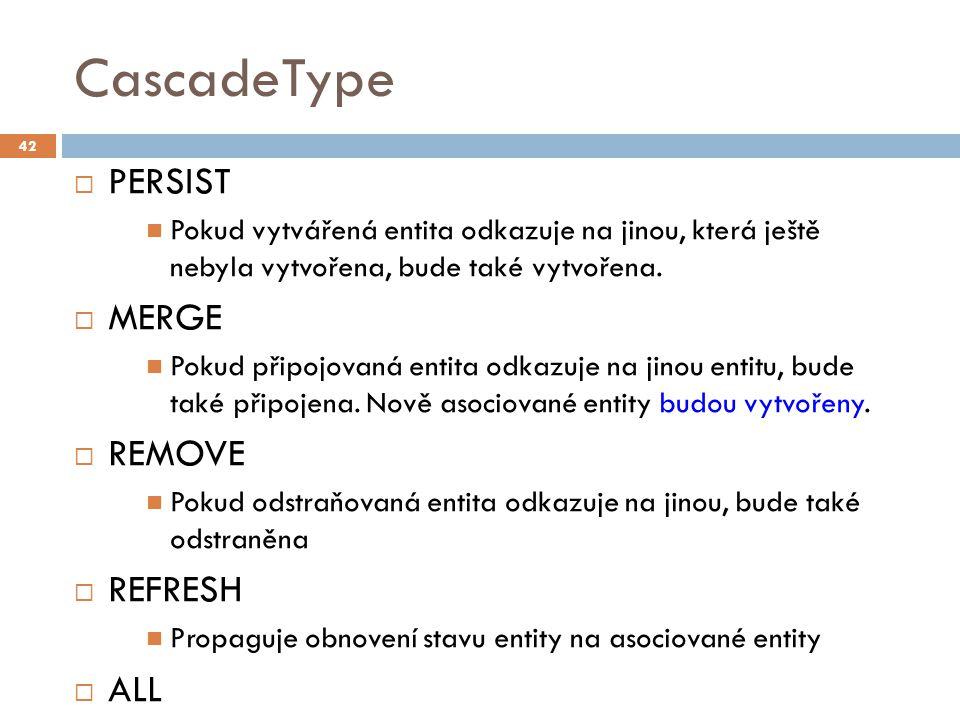 CascadeType  PERSIST Pokud vytvářená entita odkazuje na jinou, která ještě nebyla vytvořena, bude také vytvořena.