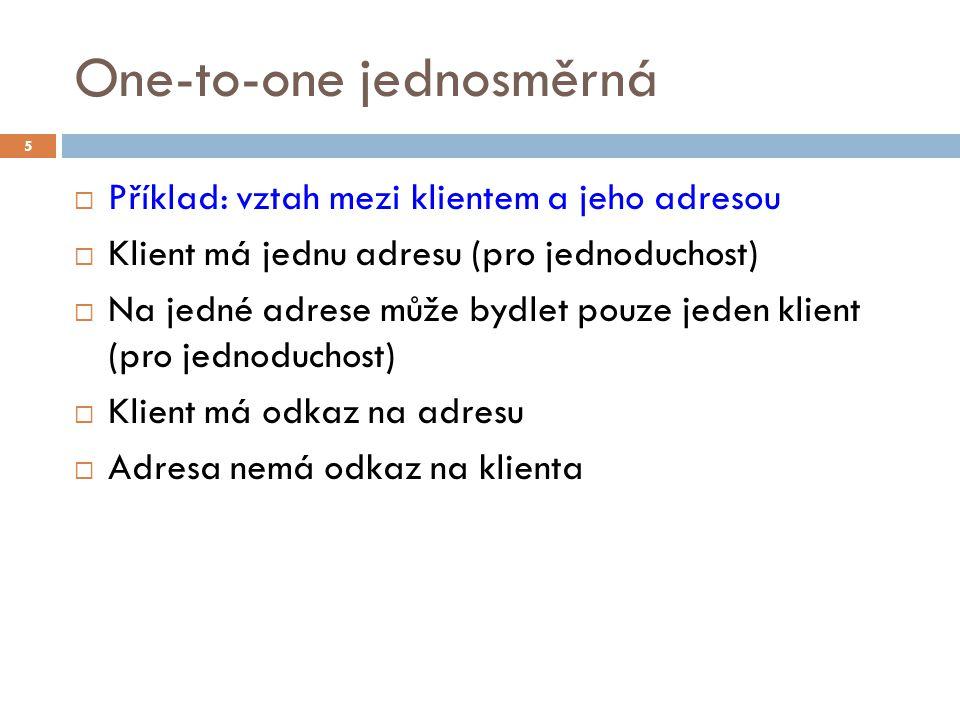 One-to-one jednosměrná  Příklad: vztah mezi klientem a jeho adresou  Klient má jednu adresu (pro jednoduchost)  Na jedné adrese může bydlet pouze jeden klient (pro jednoduchost)  Klient má odkaz na adresu  Adresa nemá odkaz na klienta 5