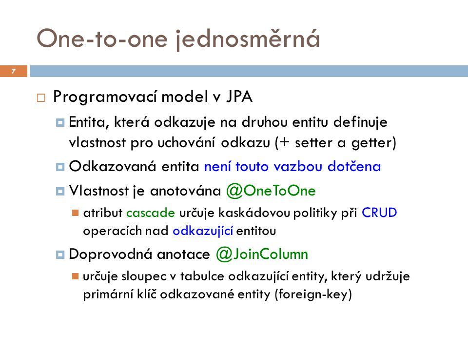 One-to-one jednosměrná  Programovací model v JPA  Entita, která odkazuje na druhou entitu definuje vlastnost pro uchování odkazu (+ setter a getter)  Odkazovaná entita není touto vazbou dotčena  Vlastnost je anotována @OneToOne atribut cascade určuje kaskádovou politiky při CRUD operacích nad odkazující entitou  Doprovodná anotace @JoinColumn určuje sloupec v tabulce odkazující entity, který udržuje primární klíč odkazované entity (foreign-key) 7