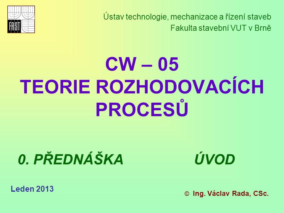 Leden 2012 CW05 – Teorie rozhodovacích procesů + webovské stránky http://www.fce.vutbr.cz/tst/rada.v kde jsou prezentace k přednáškám a cvi- čením.