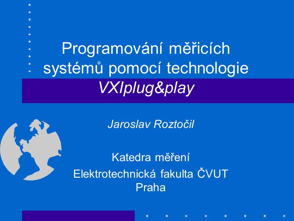 Programování měřicích systémů pomocí technologie VXIplug&play Jaroslav Roztočil Katedra měření Elektrotechnická fakulta ČVUT Praha