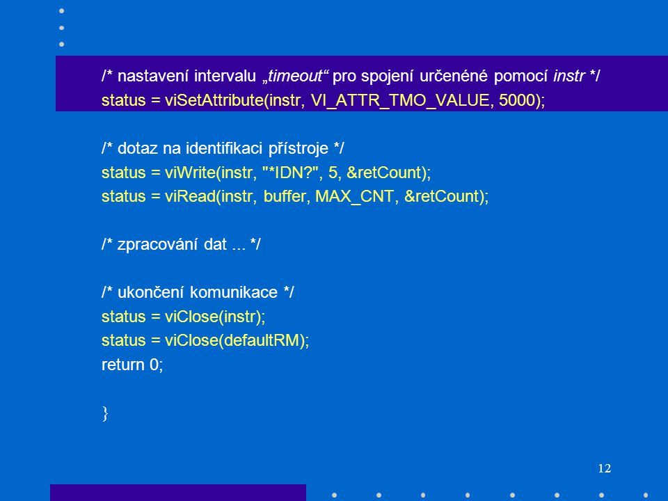 """12 /* nastavení intervalu """"timeout pro spojení určenéné pomocí instr */ status = viSetAttribute(instr, VI_ATTR_TMO_VALUE, 5000); /* dotaz na identifikaci přístroje */ status = viWrite(instr, *IDN , 5, &retCount); status = viRead(instr, buffer, MAX_CNT, &retCount); /* zpracování dat..."""