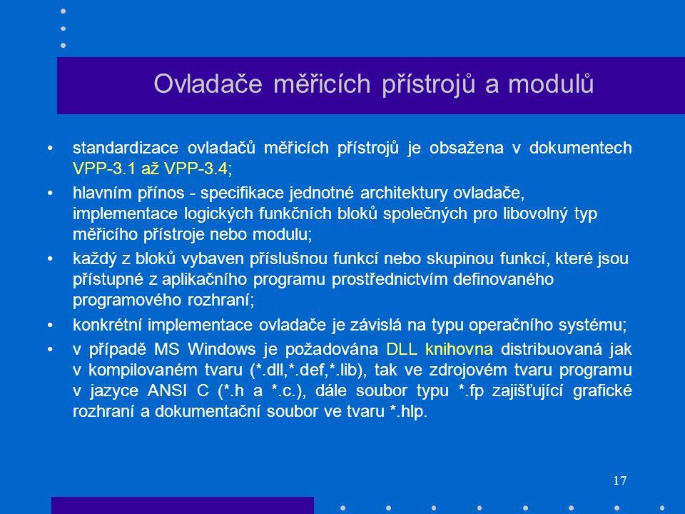 17 Ovladače měřicích přístrojů a modulů standardizace ovladačů měřicích přístrojů je obsažena v dokumentech VPP-3.1 až VPP-3.4; hlavním přínos - specifikace jednotné architektury ovladače, implementace logických funkčních bloků společných pro libovolný typ měřicího přístroje nebo modulu; každý z bloků vybaven příslušnou funkcí nebo skupinou funkcí, které jsou přístupné z aplikačního programu prostřednictvím definovaného programového rozhraní; konkrétní implementace ovladače je závislá na typu operačního systému; v případě MS Windows je požadována DLL knihovna distribuovaná jak v kompilovaném tvaru (*.dll,*.def,*.lib), tak ve zdrojovém tvaru programu v jazyce ANSI C (*.h a *.c.), dále soubor typu *.fp zajišťující grafické rozhraní a dokumentační soubor ve tvaru *.hlp.