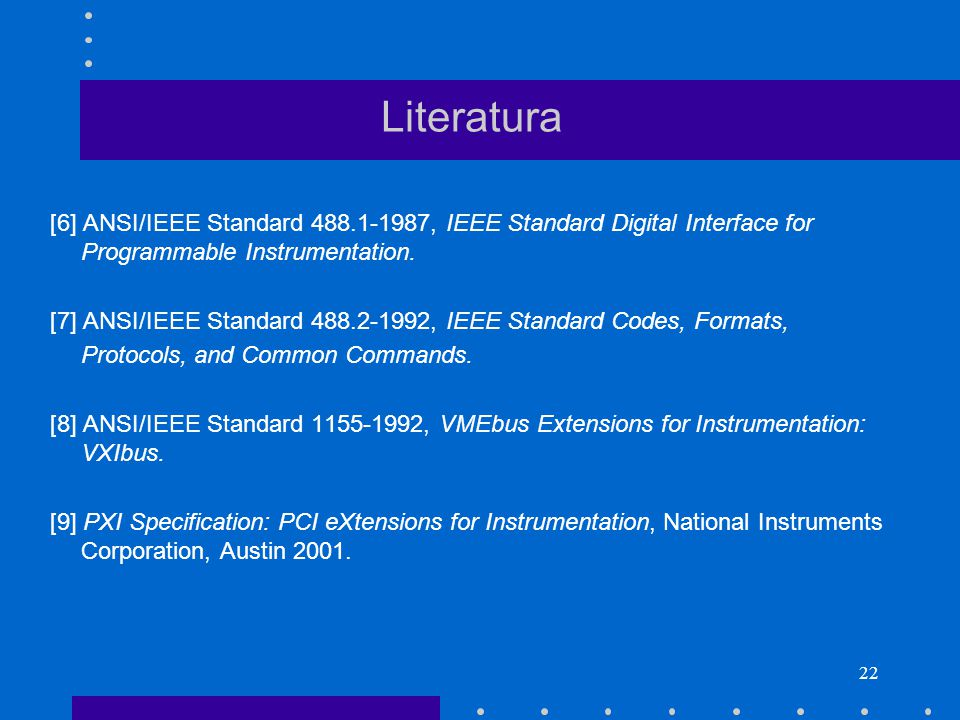 22 Literatura [6] ANSI/IEEE Standard 488.1-1987, IEEE Standard Digital Interface for Programmable Instrumentation.