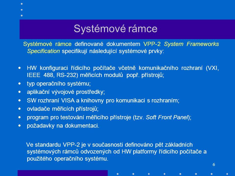 6 Systémové rámce Systémové rámce definované dokumentem VPP-2 System Frameworks Specification specifikují následující systémové prvky:  HW konfiguraci řídicího počítače včetně komunikačního rozhraní (VXI, IEEE 488, RS-232) měřicích modulů popř.