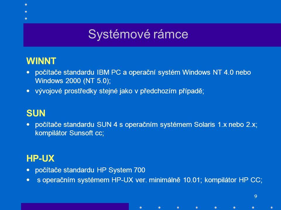 9 Systémové rámce WINNT  počítače standardu IBM PC a operační systém Windows NT 4.0 nebo Windows 2000 (NT 5.0);  vývojové prostředky stejné jako v předchozím případě; SUN  počítače standardu SUN 4 s operačním systémem Solaris 1.x nebo 2.x; kompilátor Sunsoft cc; HP-UX  počítače standardu HP System 700  s operačním systémem HP ‑ UX ver.