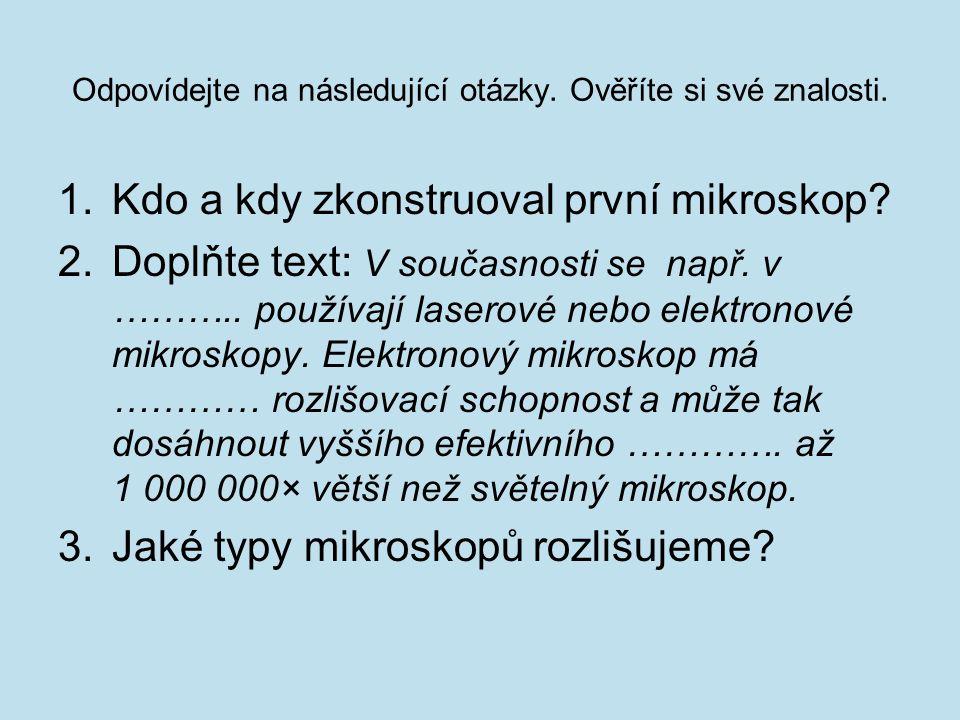 Odpovídejte na následující otázky. Ověříte si své znalosti. 1.Kdo a kdy zkonstruoval první mikroskop? 2.Doplňte text: V současnosti se např. v ……….. p