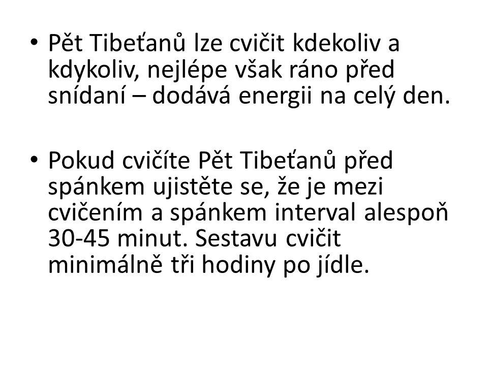 Pět Tibeťanů lze cvičit kdekoliv a kdykoliv, nejlépe však ráno před snídaní – dodává energii na celý den. Pokud cvičíte Pět Tibeťanů před spánkem ujis