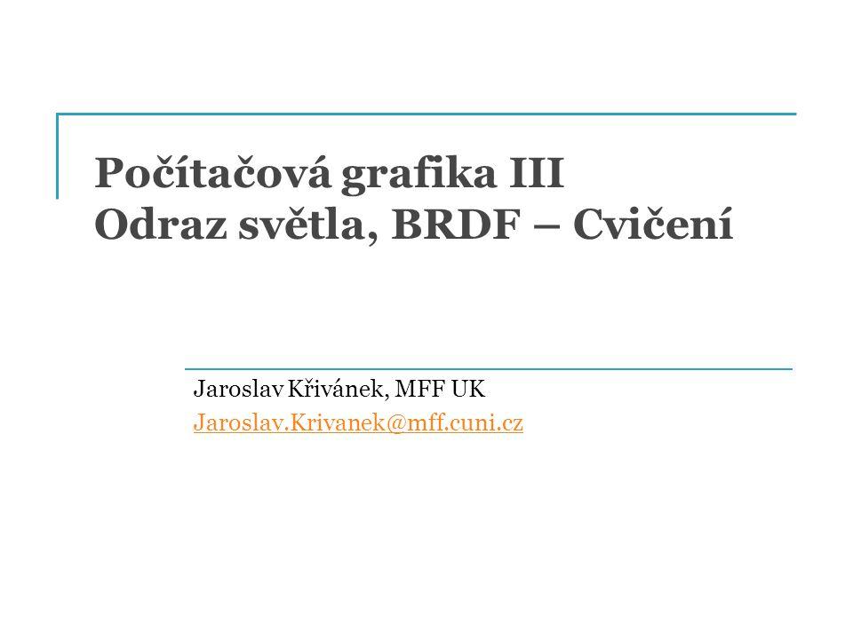 Počítačová grafika III Odraz světla, BRDF – Cvičení Jaroslav Křivánek, MFF UK Jaroslav.Krivanek@mff.cuni.cz