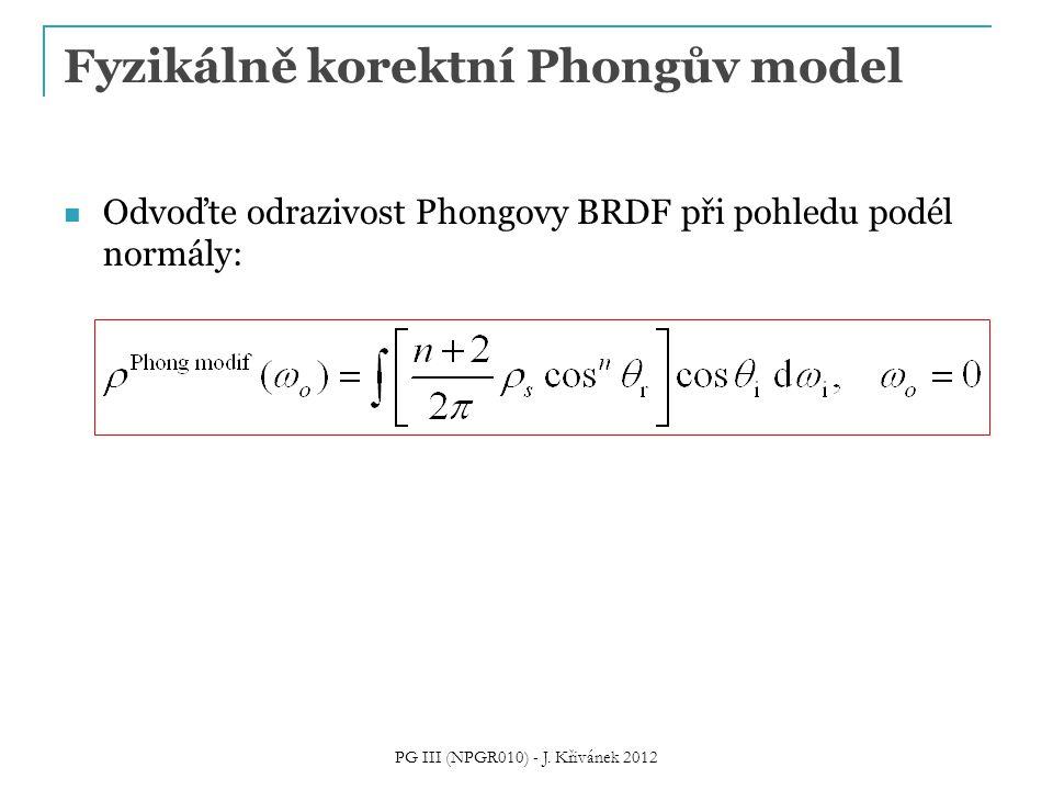 Fyzikálně korektní Phongův model Odvoďte odrazivost Phongovy BRDF při pohledu podél normály: PG III (NPGR010) - J.
