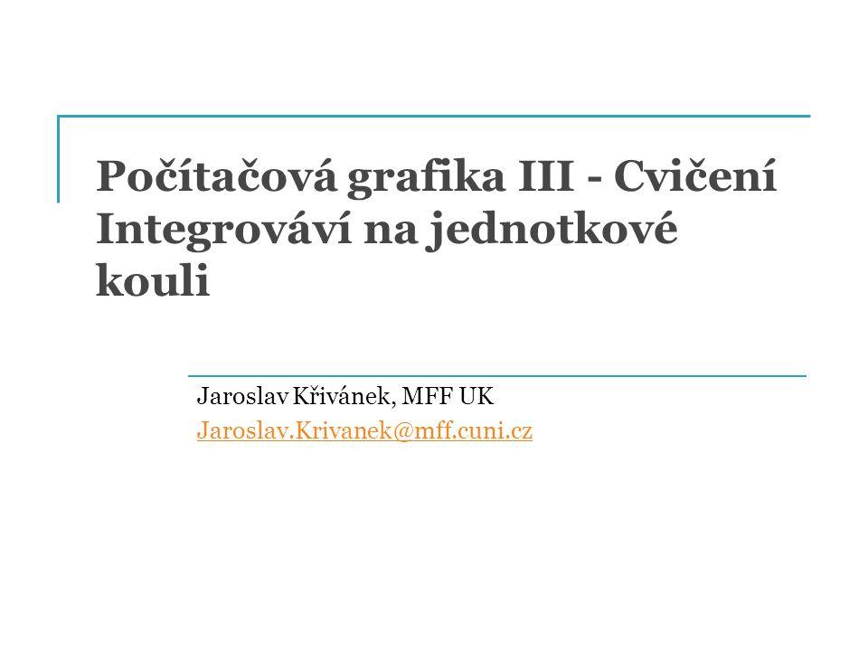 Počítačová grafika III - Cvičení Integrováví na jednotkové kouli Jaroslav Křivánek, MFF UK Jaroslav.Krivanek@mff.cuni.cz