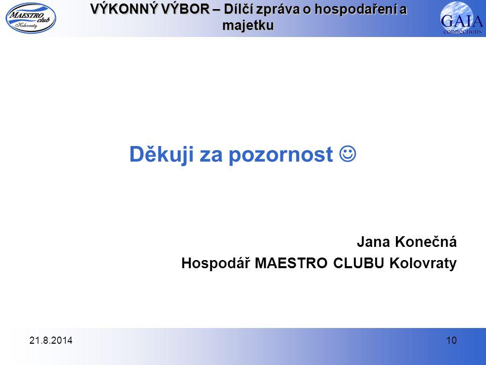 21.8.201410 VÝKONNÝ VÝBOR – Dílčí zpráva o hospodaření a majetku Děkuji za pozornost Jana Konečná Hospodář MAESTRO CLUBU Kolovraty