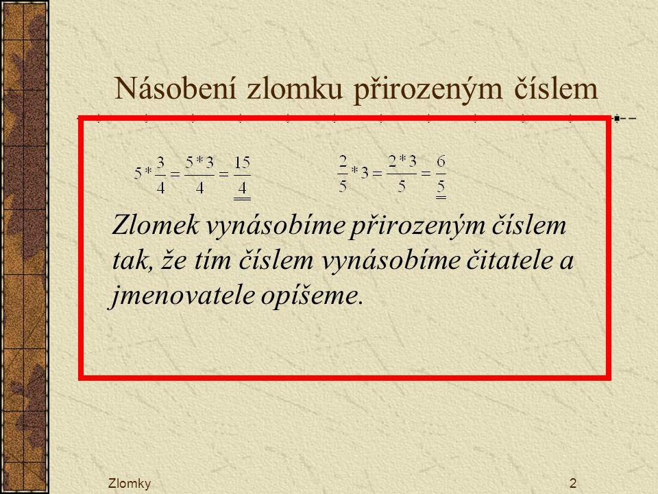 Zlomky2 Násobení zlomku přirozeným číslem Zlomek vynásobíme přirozeným číslem tak, že tím číslem vynásobíme čitatele a jmenovatele opíšeme.