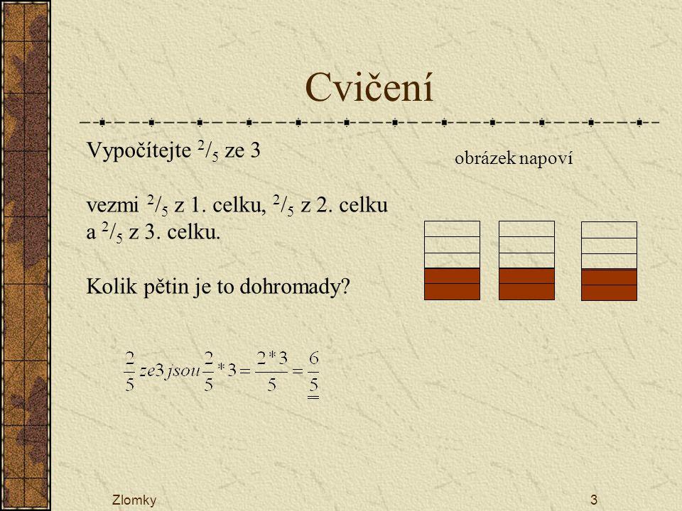 Zlomky3 Cvičení Vypočítejte 2 / 5 ze 3 vezmi 2 / 5 z 1. celku, 2 / 5 z 2. celku a 2 / 5 z 3. celku. Kolik pětin je to dohromady? obrázek napoví