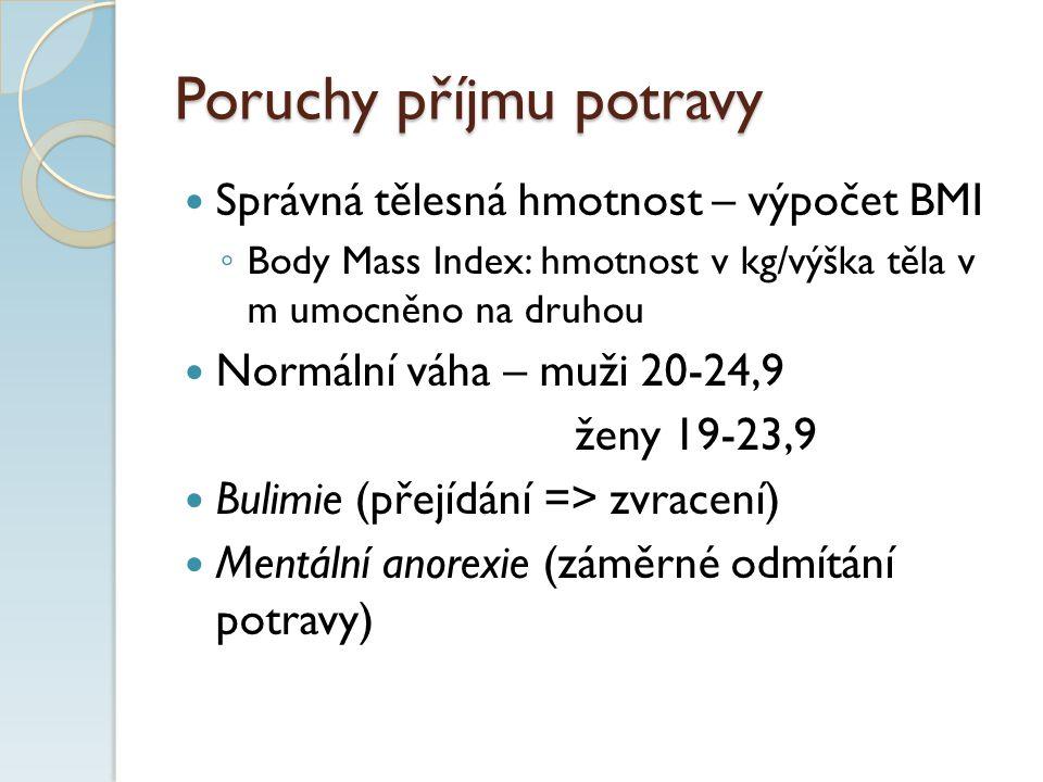 Poruchy příjmu potravy Správná tělesná hmotnost – výpočet BMI ◦ Body Mass Index: hmotnost v kg/výška těla v m umocněno na druhou Normální váha – muži 20-24,9 ženy 19-23,9 Bulimie (přejídání => zvracení) Mentální anorexie (záměrné odmítání potravy)