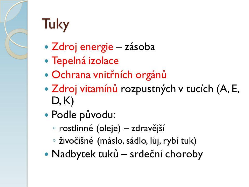 Tuky Zdroj energie – zásoba Tepelná izolace Ochrana vnitřních orgánů Zdroj vitamínů rozpustných v tucích (A, E, D, K) Podle původu: ◦ rostlinné (oleje) – zdravější ◦ živočišné (máslo, sádlo, lůj, rybí tuk) Nadbytek tuků – srdeční choroby