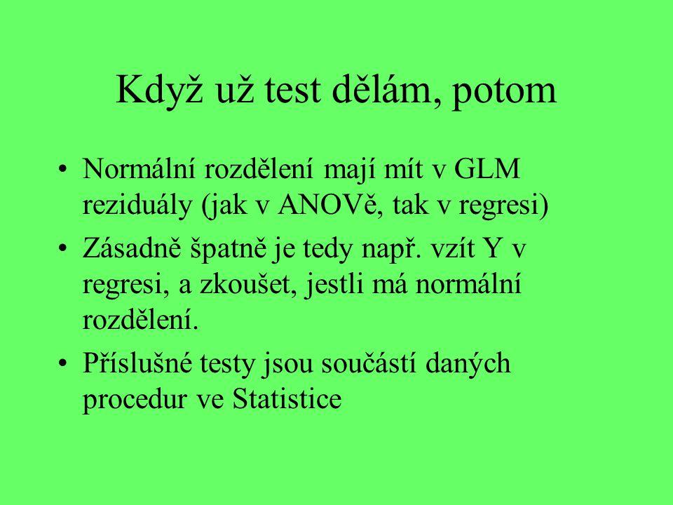 Když už test dělám, potom Normální rozdělení mají mít v GLM reziduály (jak v ANOVě, tak v regresi) Zásadně špatně je tedy např.
