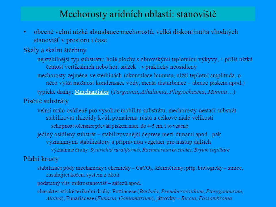 Mechorosty aridních oblastí: stanoviště Slaniska vymývání solí (NaCl, CaCO 3, Na 2 SO 4, KCL, K 2 SO 4, MgSO 4 ) na povrch vazba specialistů – konkurenčně velmi slabých druhů: Monocarpus (=Carrpos) sphaerocarpus, Entosthodon hungaricus, Tortula (Desmatodon) ucrainica, Hennediella heimii Hennediella mnohé druhy popsané jako halofilní specialisti patrně jen stanovištní modifikace ( Funaria salsicola  F.