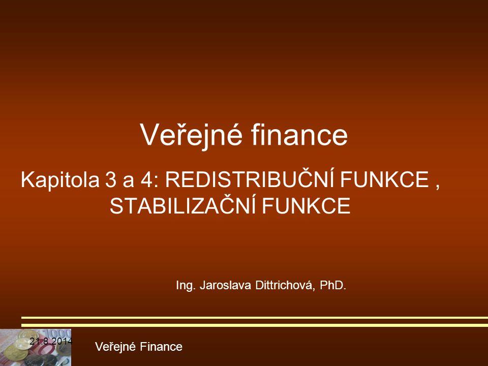Veřejné finance Kapitola 3 a 4: REDISTRIBUČNÍ FUNKCE, STABILIZAČNÍ FUNKCE Veřejné Finance Ing. Jaroslava Dittrichová, PhD. 21.8.2014