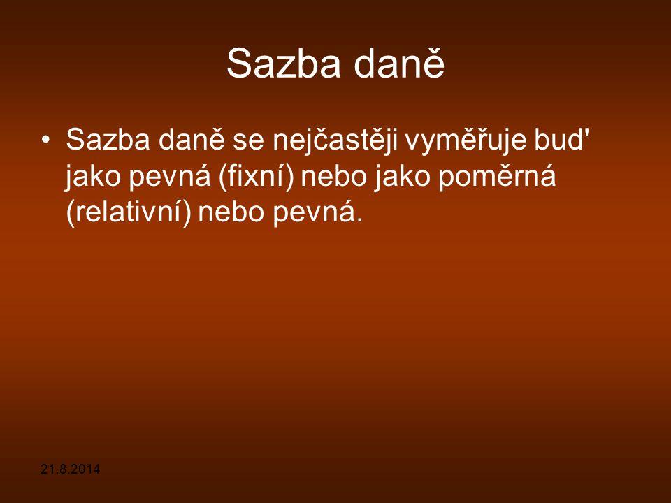 Sazba daně Sazba daně se nejčastěji vyměřuje bud' jako pevná (fixní) nebo jako poměrná (relativní) nebo pevná. 21.8.2014