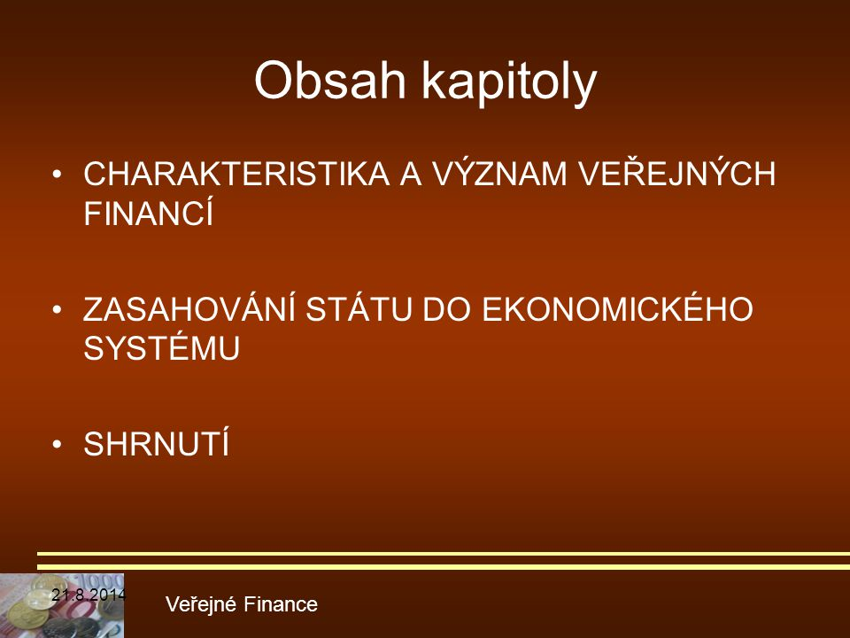 Obsah kapitoly CHARAKTERISTIKA A VÝZNAM VEŘEJNÝCH FINANCÍ ZASAHOVÁNÍ STÁTU DO EKONOMICKÉHO SYSTÉMU SHRNUTÍ Veřejné Finance 21.8.2014