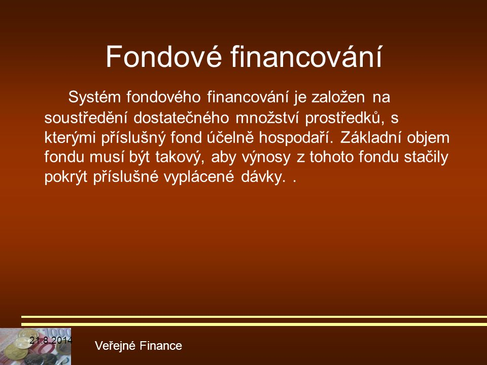 Fondové financování Systém fondového financování je založen na soustředění dostatečného množství prostředků, s kterými příslušný fond účelně hospodaří