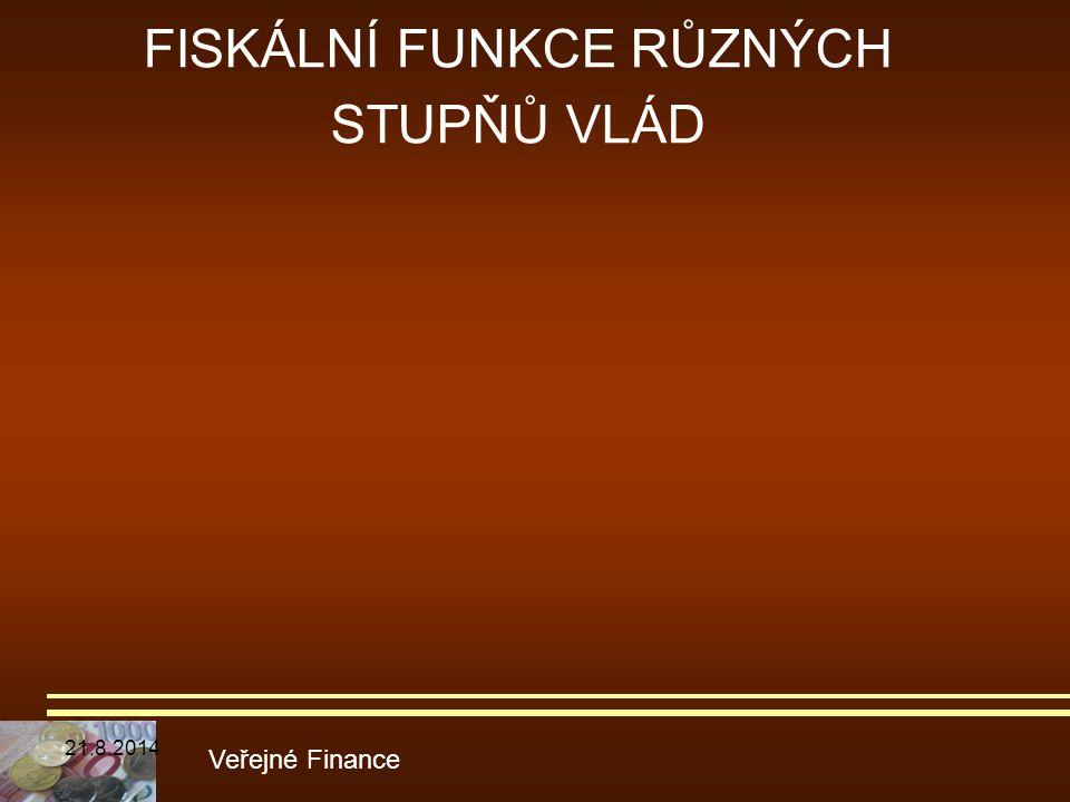 FISKÁLNÍ FUNKCE RŮZNÝCH STUPŇŮ VLÁD Veřejné Finance 21.8.2014