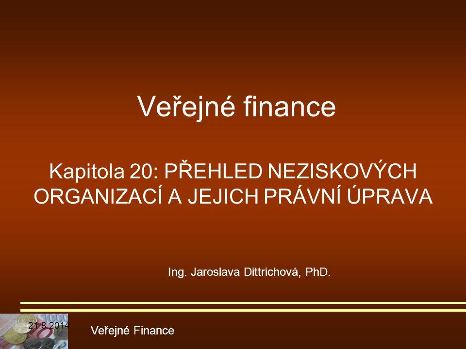 Veřejné finance Kapitola 20: PŘEHLED NEZISKOVÝCH ORGANIZACÍ A JEJICH PRÁVNÍ ÚPRAVA Veřejné Finance Ing. Jaroslava Dittrichová, PhD. 21.8.2014