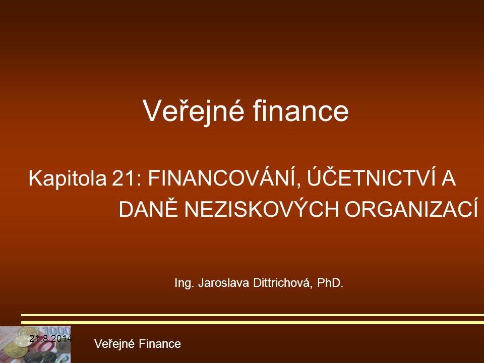 Veřejné finance Kapitola 21: FINANCOVÁNÍ, ÚČETNICTVÍ A DANĚ NEZISKOVÝCH ORGANIZACÍ Veřejné Finance Ing. Jaroslava Dittrichová, PhD. 21.8.2014