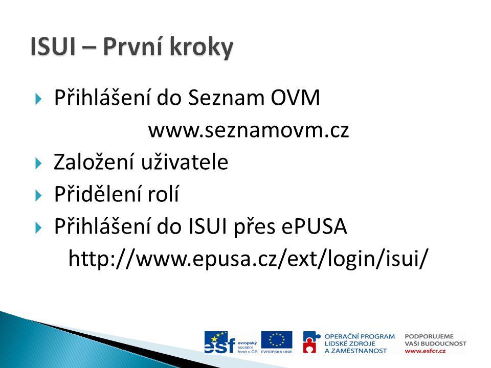  Přihlášení do Seznam OVM www.seznamovm.cz  Založení uživatele  Přidělení rolí  Přihlášení do ISUI přes ePUSA http://www.epusa.cz/ext/login/isui/