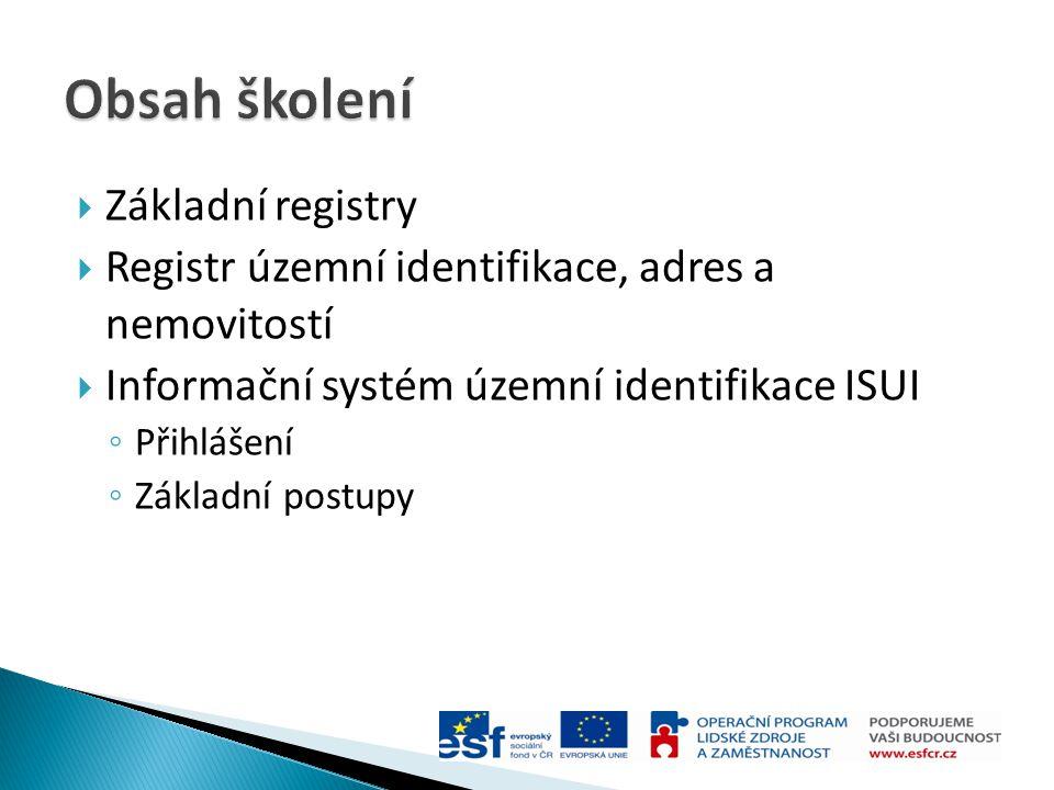  Základní registry  Registr územní identifikace, adres a nemovitostí  Informační systém územní identifikace ISUI ◦ Přihlášení ◦ Základní postupy
