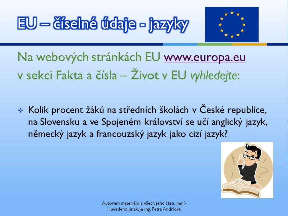 Na webových stránkách EU www.europa.euwww.europa.eu v sekci Fakta a čísla – Život v EU vyhledejte:  Kolik procent žáků na středních školách v České republice, na Slovensku a ve Spojeném království se učí anglický jazyk, německý jazyk a francouzský jazyk jako cizí jazyk?