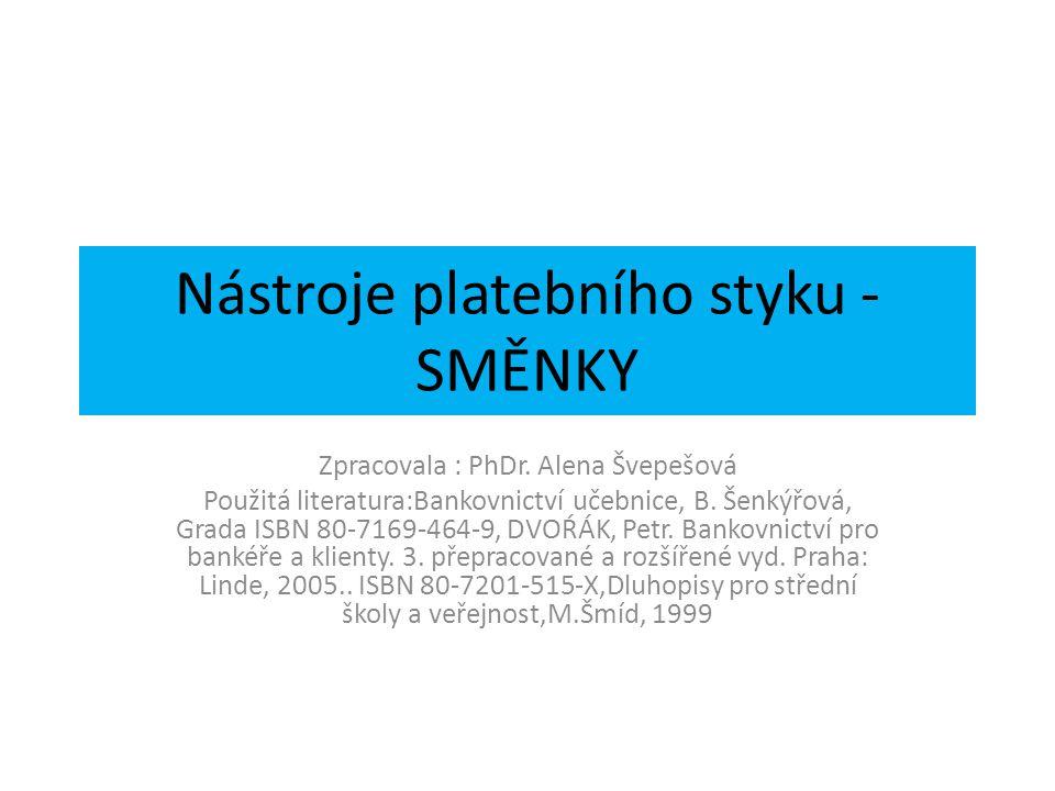 Nástroje platebního styku - SMĚNKY Zpracovala : PhDr. Alena Švepešová Použitá literatura:Bankovnictví učebnice, B. Šenkýřová, Grada ISBN 80-7169-464-9
