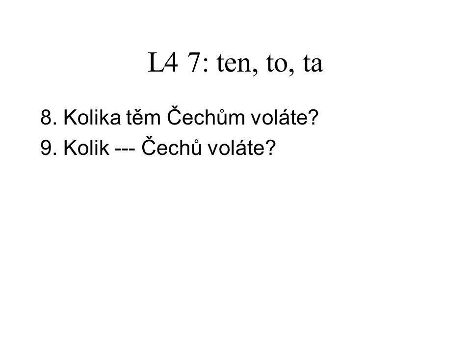 L4 7: ten, to, ta 8.Kolika těm Čechům voláte. 9. Kolik těch Čechů voláte.
