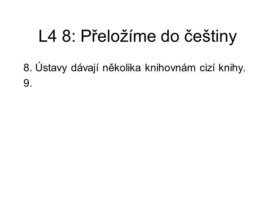 L4 8: Přeložíme do češtiny 8.Ústavy dávají několika knihovnám cizí knihy.