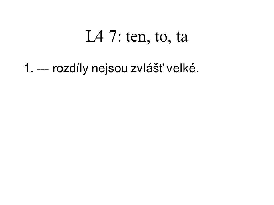 L4 7: ten, to, ta 1.Ty rozdíly nejsou zvlášť velké. 2.Potřebujeme několik --- sešitů.