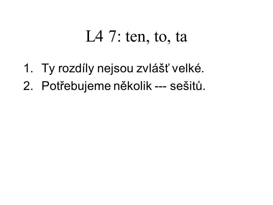 L4 7: ten, to, ta 1.Ty rozdíly nejsou zvlášť velké.