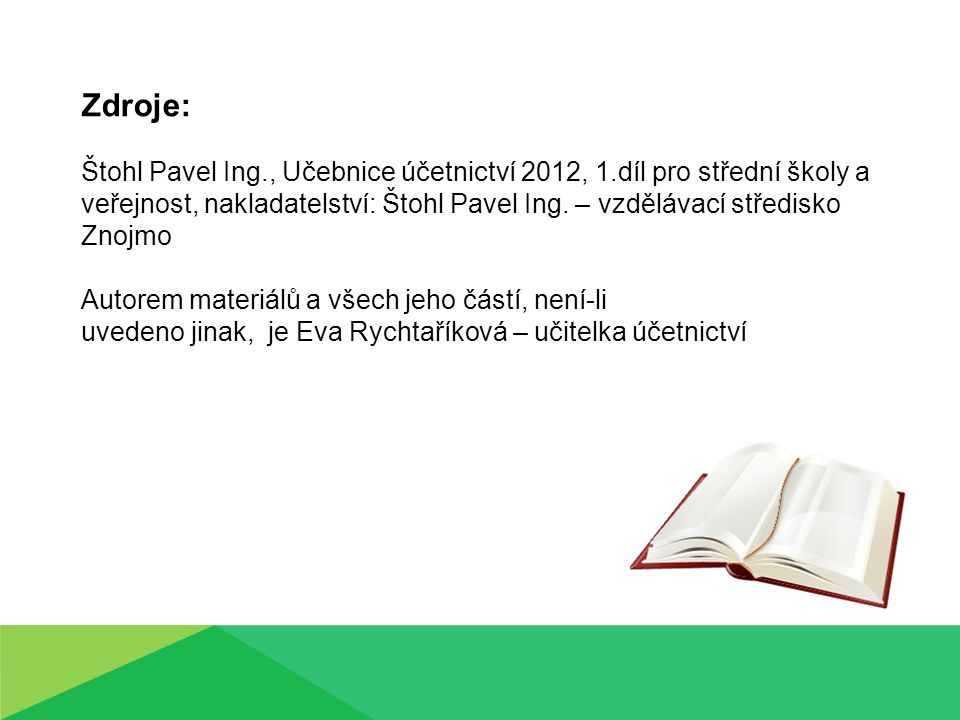 Zdroje: Štohl Pavel Ing., Učebnice účetnictví 2012, 1.díl pro střední školy a veřejnost, nakladatelství: Štohl Pavel Ing. – vzdělávací středisko Znojm