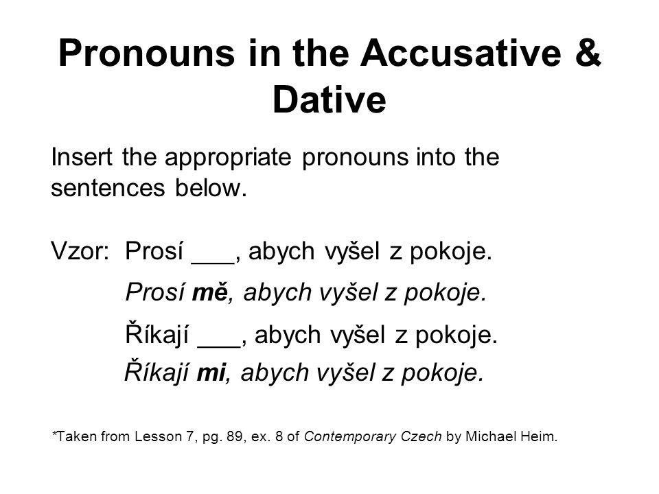 Pronouns in the Accusative & Dative Insert the appropriate pronouns into the sentences below. Vzor: Prosí ___, abych vyšel z pokoje. Prosí mě, abych v