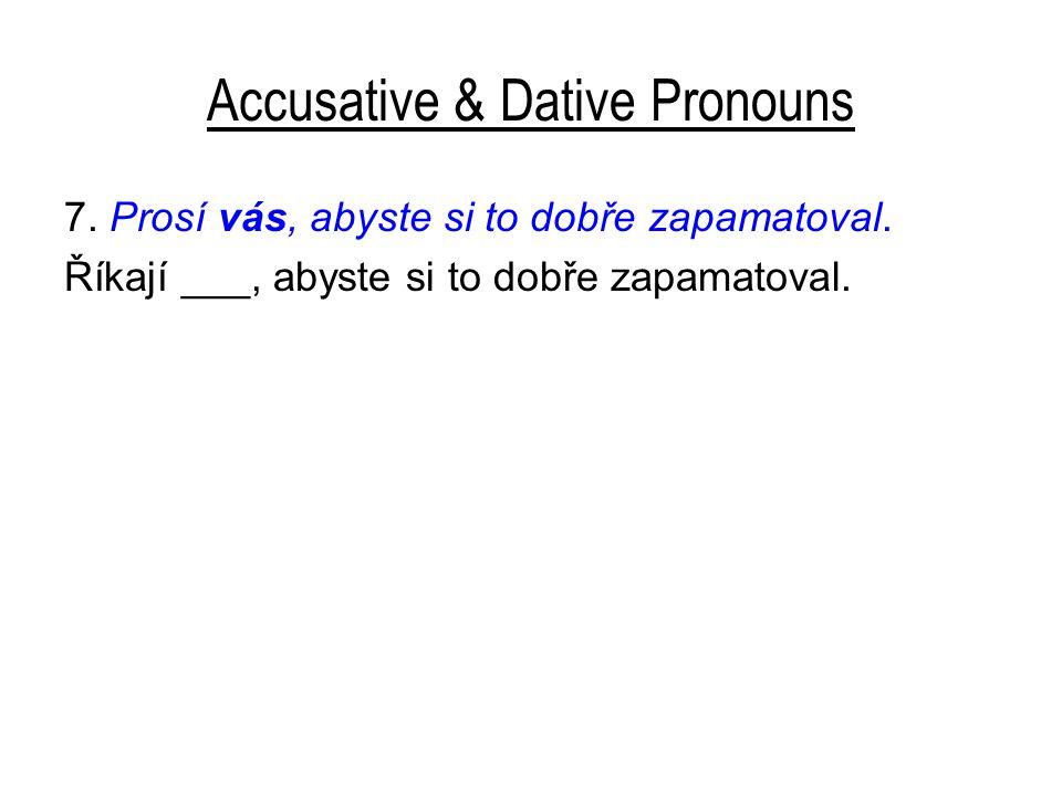 Accusative & Dative Pronouns 7. Prosí vás, abyste si to dobře zapamatoval.