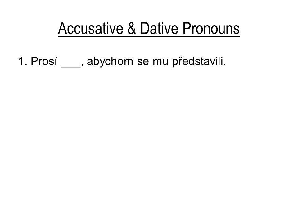 Accusative & Dative Pronouns 1. Prosí ___, abychom se mu představili.