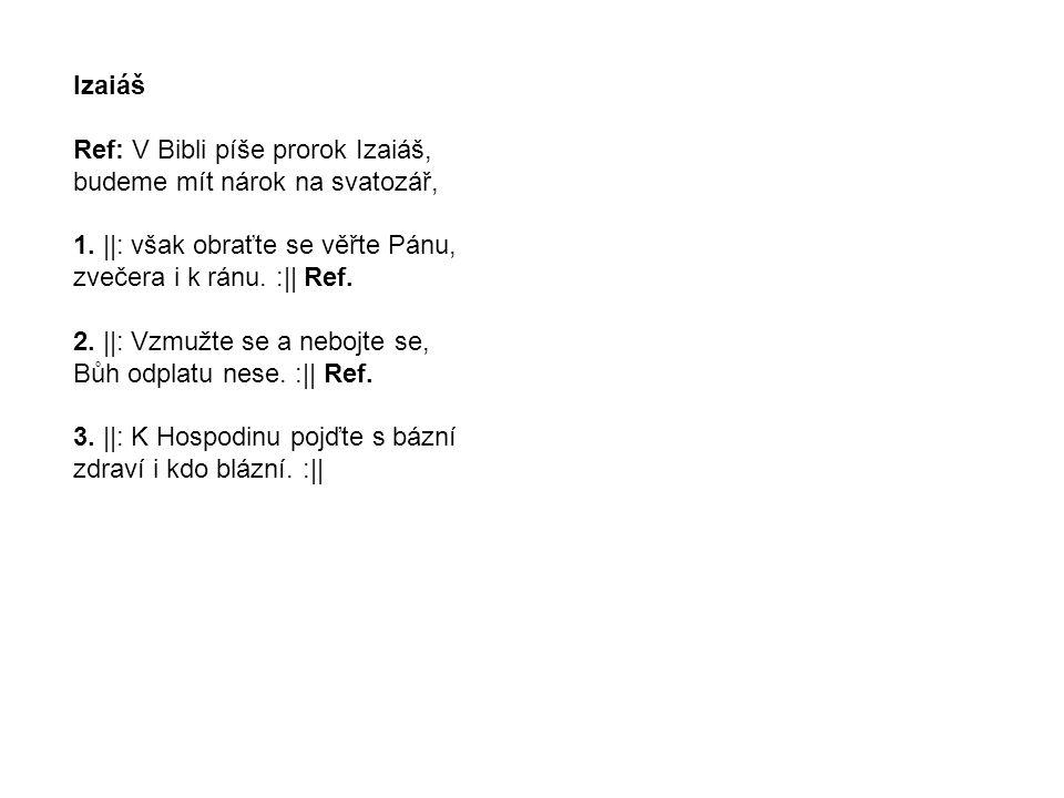 Izaiáš Ref: V Bibli píše prorok Izaiáš, budeme mít nárok na svatozář, 1. ||: však obraťte se věřte Pánu, zvečera i k ránu. :|| Ref. 2. ||: Vzmužte se