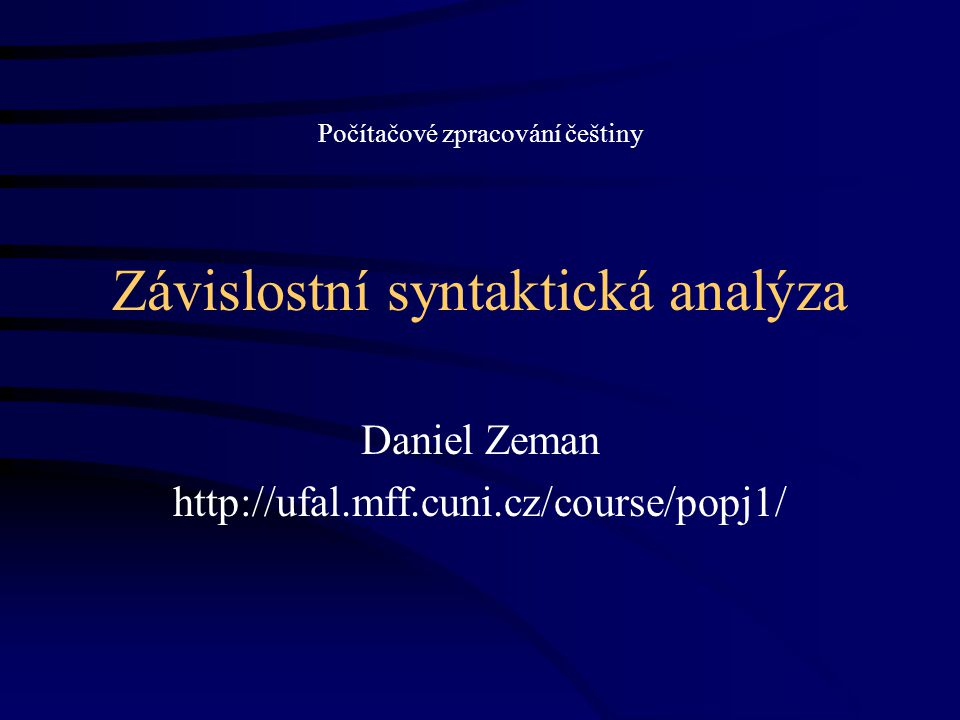 Závislostní syntaktická analýza Daniel Zeman http://ufal.mff.cuni.cz/course/popj1/ Počítačové zpracování češtiny