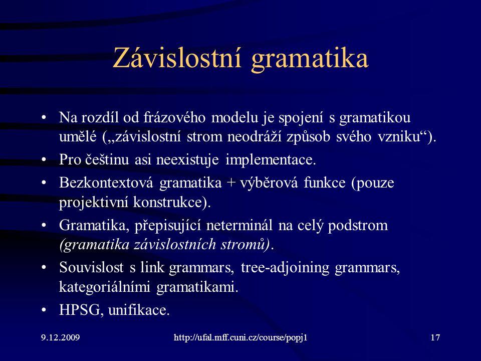 """9.12.2009http://ufal.mff.cuni.cz/course/popj117 Závislostní gramatika Na rozdíl od frázového modelu je spojení s gramatikou umělé (""""závislostní strom neodráží způsob svého vzniku )."""