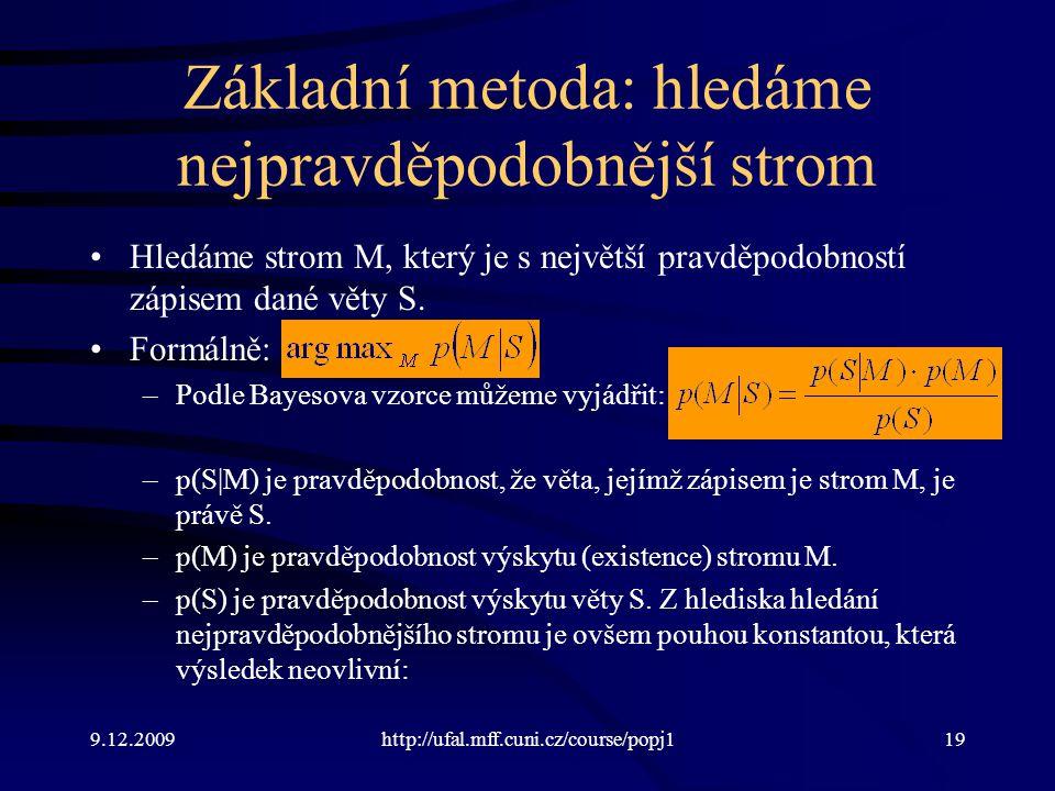 9.12.2009http://ufal.mff.cuni.cz/course/popj119 Základní metoda: hledáme nejpravděpodobnější strom Hledáme strom M, který je s největší pravděpodobností zápisem dané věty S.