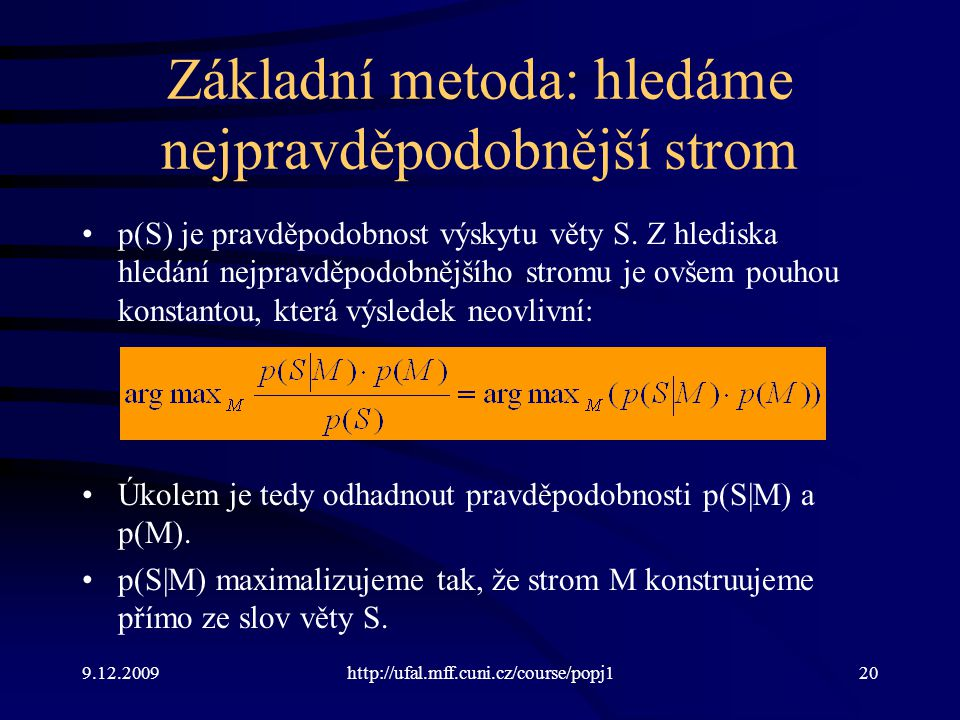 9.12.2009http://ufal.mff.cuni.cz/course/popj120 Základní metoda: hledáme nejpravděpodobnější strom p(S) je pravděpodobnost výskytu věty S. Z hlediska
