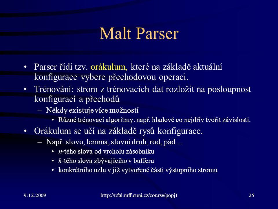 9.12.2009http://ufal.mff.cuni.cz/course/popj125 Malt Parser Parser řídí tzv. orákulum, které na základě aktuální konfigurace vybere přechodovou operac
