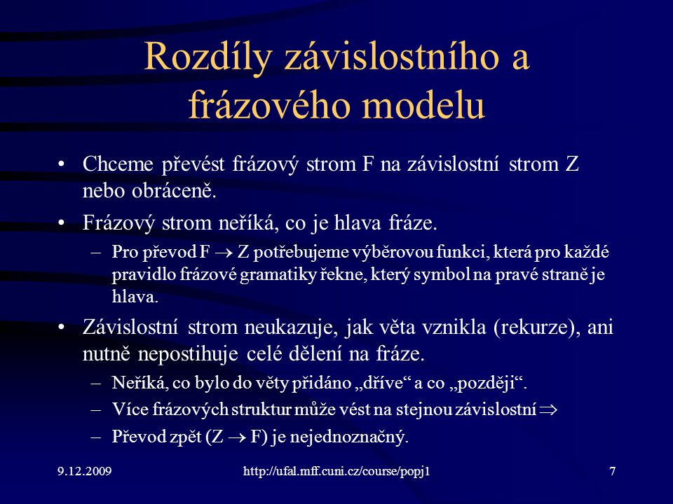 9.12.2009http://ufal.mff.cuni.cz/course/popj17 Rozdíly závislostního a frázového modelu Chceme převést frázový strom F na závislostní strom Z nebo obráceně.