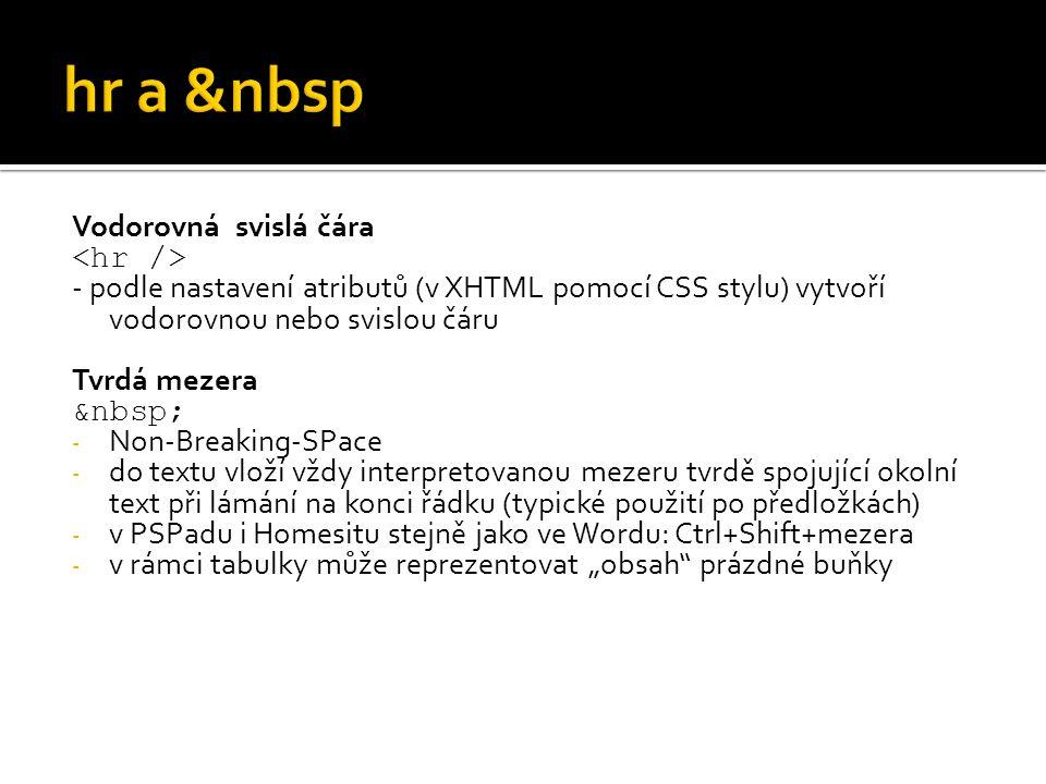 """Vodorovná svislá čára - podle nastavení atributů (v XHTML pomocí CSS stylu) vytvoří vodorovnou nebo svislou čáru Tvrdá mezera - Non-Breaking-SPace - do textu vloží vždy interpretovanou mezeru tvrdě spojující okolní text při lámání na konci řádku (typické použití po předložkách) - v PSPadu i Homesitu stejně jako ve Wordu: Ctrl+Shift+mezera - v rámci tabulky může reprezentovat """"obsah prázdné buňky"""