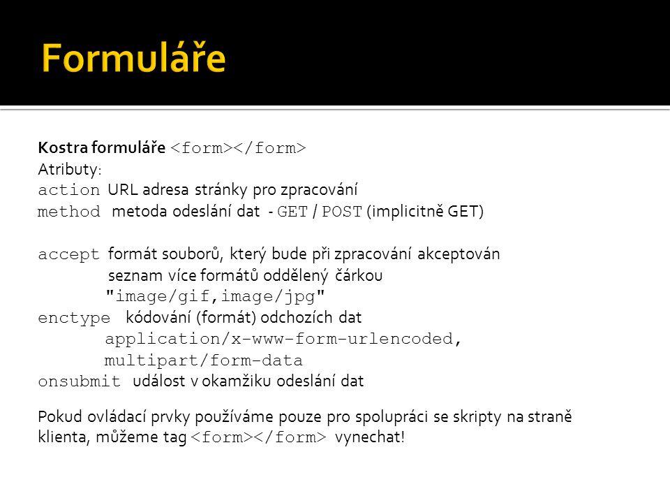 Kostra formuláře Atributy: action URL adresa stránky pro zpracování method metoda odeslání dat - GET / POST (implicitně GET) accept formát souborů, který bude při zpracování akceptován seznam více formátů oddělený čárkou image/gif,image/jpg enctype kódování (formát) odchozích dat application/x-www-form-urlencoded, multipart/form-data onsubmit událost v okamžiku odeslání dat Pokud ovládací prvky používáme pouze pro spolupráci se skripty na straně klienta, můžeme tag vynechat!